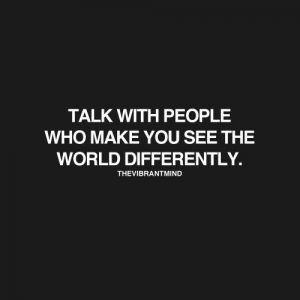 Quote: Talk with people who make you see the world differently. - The Vibrant Mind